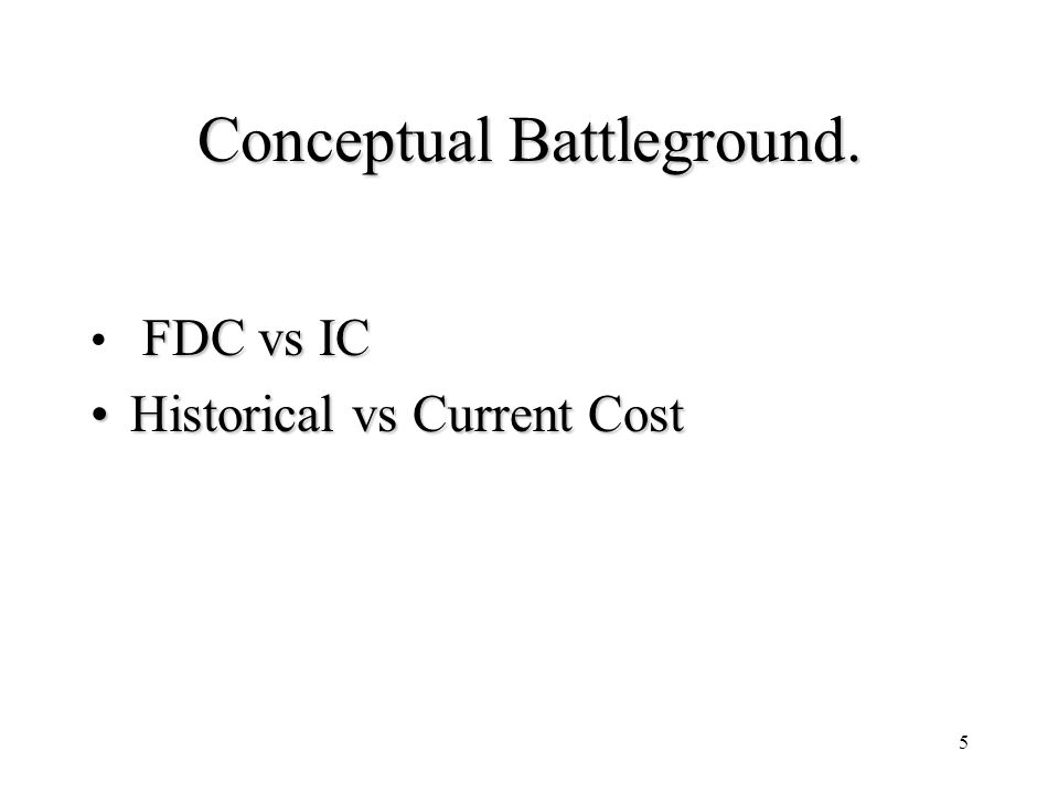 5 Conceptual Battleground. FDC vs IC Historical vs Current CostHistorical vs Current Cost