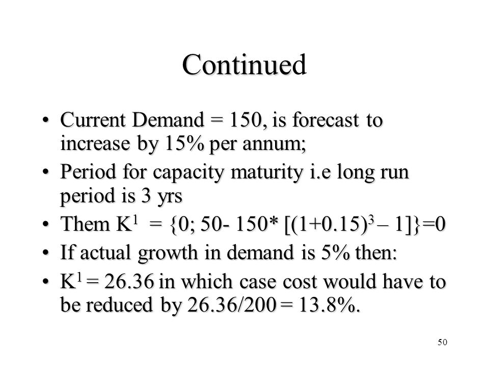 50 Continue Continued Current Demand = 150, is forecast to increase by 15% per annum;Current Demand = 150, is forecast to increase by 15% per annum; Period for capacity maturity i.e long run period is 3 yrsPeriod for capacity maturity i.e long run period is 3 yrs Them K 1 = {0; 50- 150* [(1+0.15) 3 – 1]}=0Them K 1 = {0; 50- 150* [(1+0.15) 3 – 1]}=0 If actual growth in demand is 5% then:If actual growth in demand is 5% then: K 1 = 26.36 in which case cost would have to be reduced by 26.36/200 = 13.8%.K 1 = 26.36 in which case cost would have to be reduced by 26.36/200 = 13.8%.