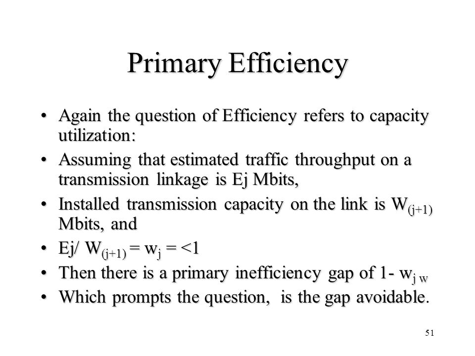 51 Primary Efficiency Again the question of Efficiency refers to capacity utilization:Again the question of Efficiency refers to capacity utilization: Assuming that estimated traffic throughput on a transmission linkage is Ej Mbits,Assuming that estimated traffic throughput on a transmission linkage is Ej Mbits, Installed transmission capacity on the link is W (j+1) Mbits, andInstalled transmission capacity on the link is W (j+1) Mbits, and Ej/ W (j+1) = w j = <1Ej/ W (j+1) = w j = <1 Then there is a primary inefficiency gap of 1- w j wThen there is a primary inefficiency gap of 1- w j w Which prompts the question, is the gap avoidableWhich prompts the question, is the gap avoidable.