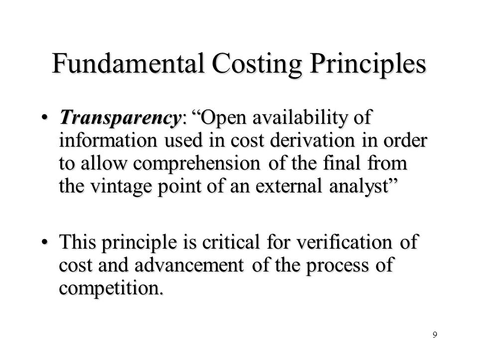 9 Fundamental Costing Principles Transparency: Open availability of information used in cost derivation in order to allow comprehension of the final from the vintage point of an external analystTransparency: Open availability of information used in cost derivation in order to allow comprehension of the final from the vintage point of an external analyst This principle is critical for verification of cost and advancement of the process of competition.This principle is critical for verification of cost and advancement of the process of competition.