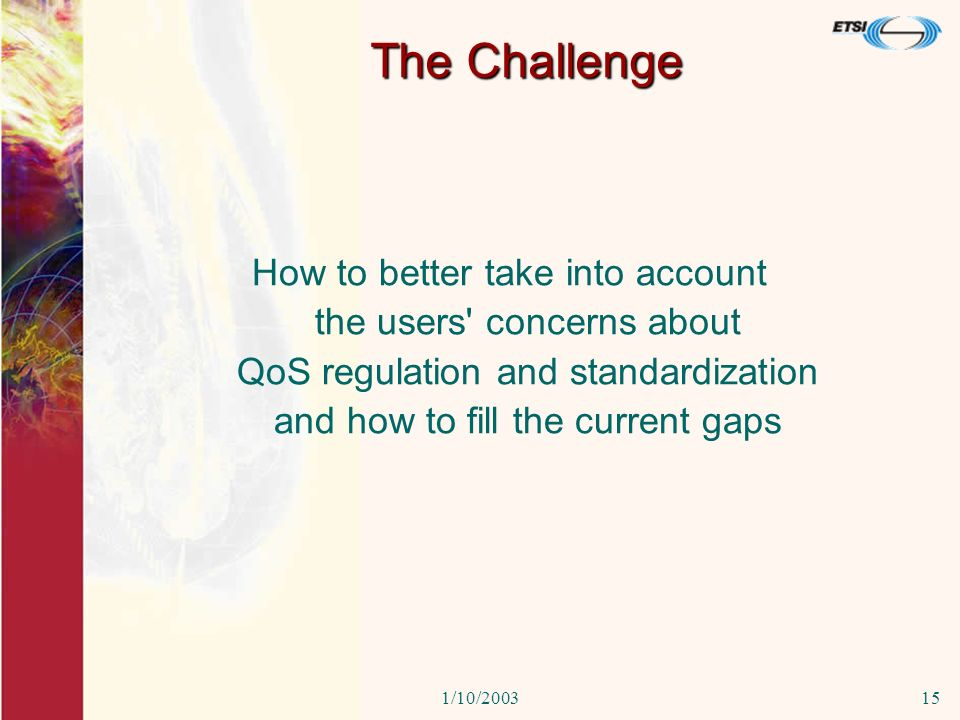 1/10/200315 The Challenge How to better take into account the users' concerns about QoS regulation and standardization and how to fill the current gap