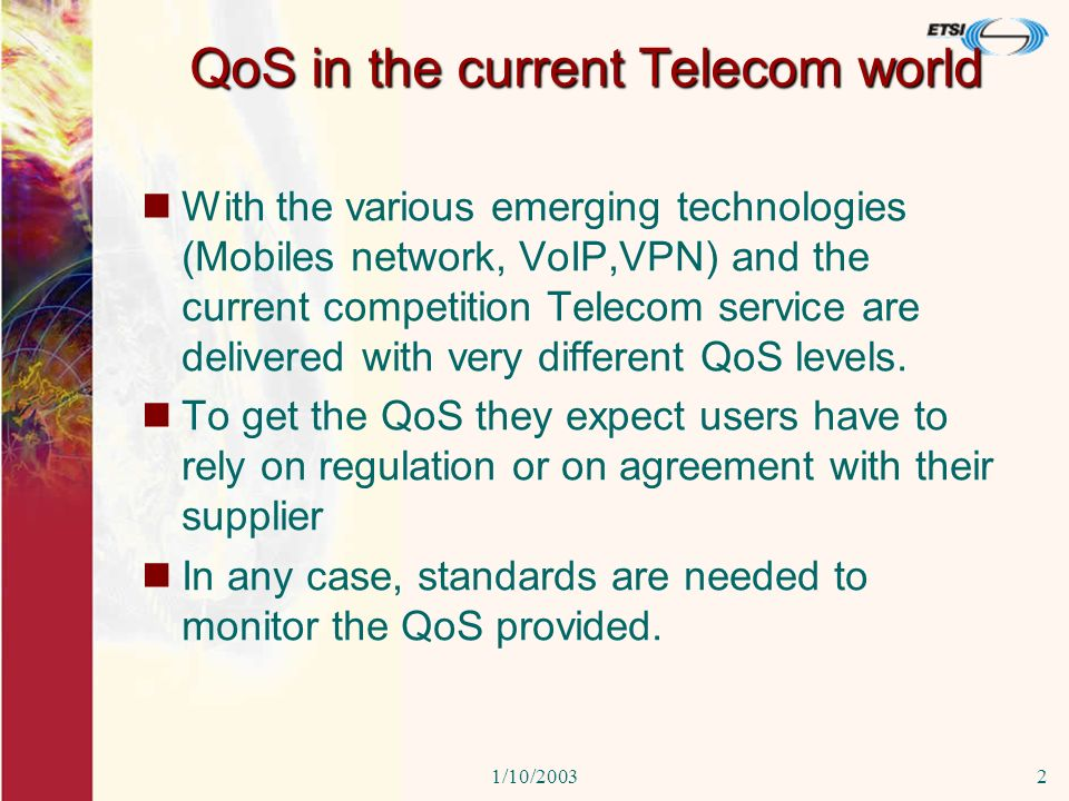 1/10/20032 QoS in the current Telecom world With the various emerging technologies (Mobiles network, VoIP,VPN) and the current competition Telecom service are delivered with very different QoS levels.