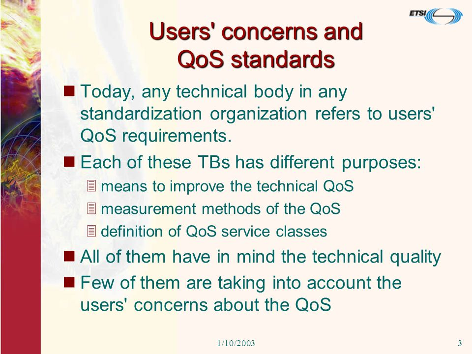 1/10/20033 Users concerns and QoS standards Today, any technical body in any standardization organization refers to users QoS requirements.