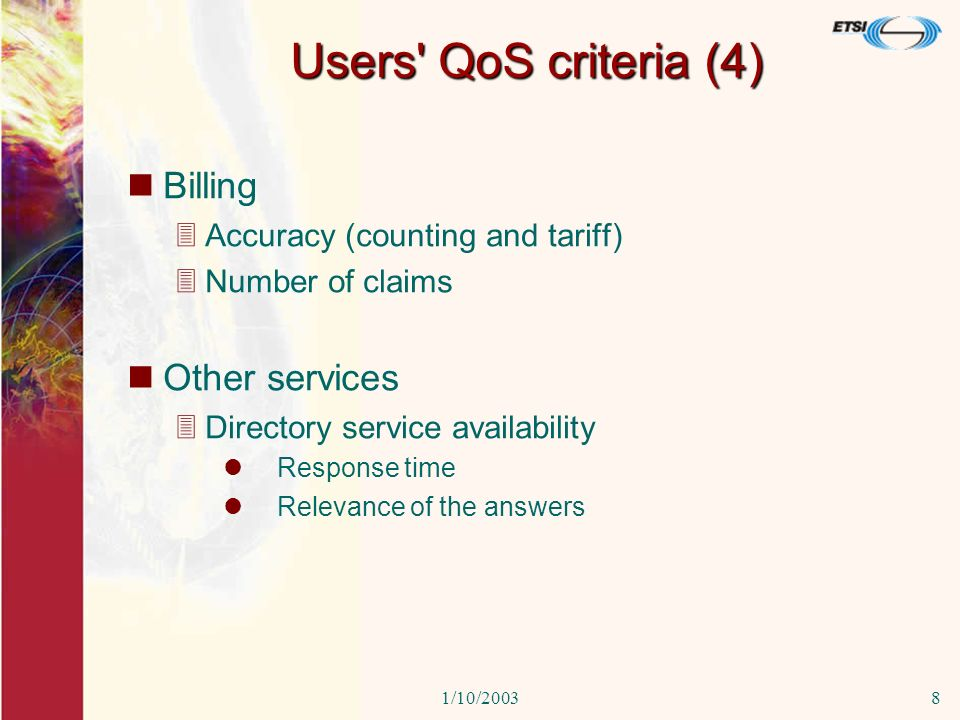 1/10/20038 Users QoS criteria (4) Billing 3Accuracy (counting and tariff) 3Number of claims Other services 3Directory service availability Response time Relevance of the answers