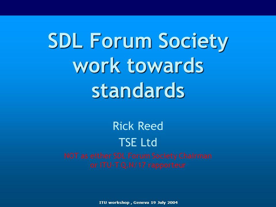 ITU workshop, Geneva 19 July 2004 SDL Forum Society work towards standards Rick Reed TSE Ltd NOT as either SDL Forum Society Chairman or ITU-T Q.N/17