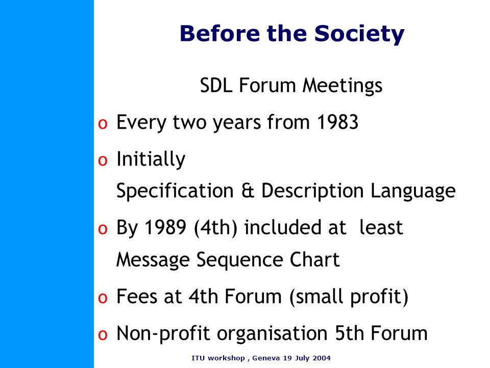ITU workshop, Geneva 19 July 2004 Formation of the Society o 1993Darmstadt permanent Society o 1995 Officially constituted o 1996Scope promotion not standards WWW site to be set up Membership fees introduced o 1997 Society as it is now First emeetings.