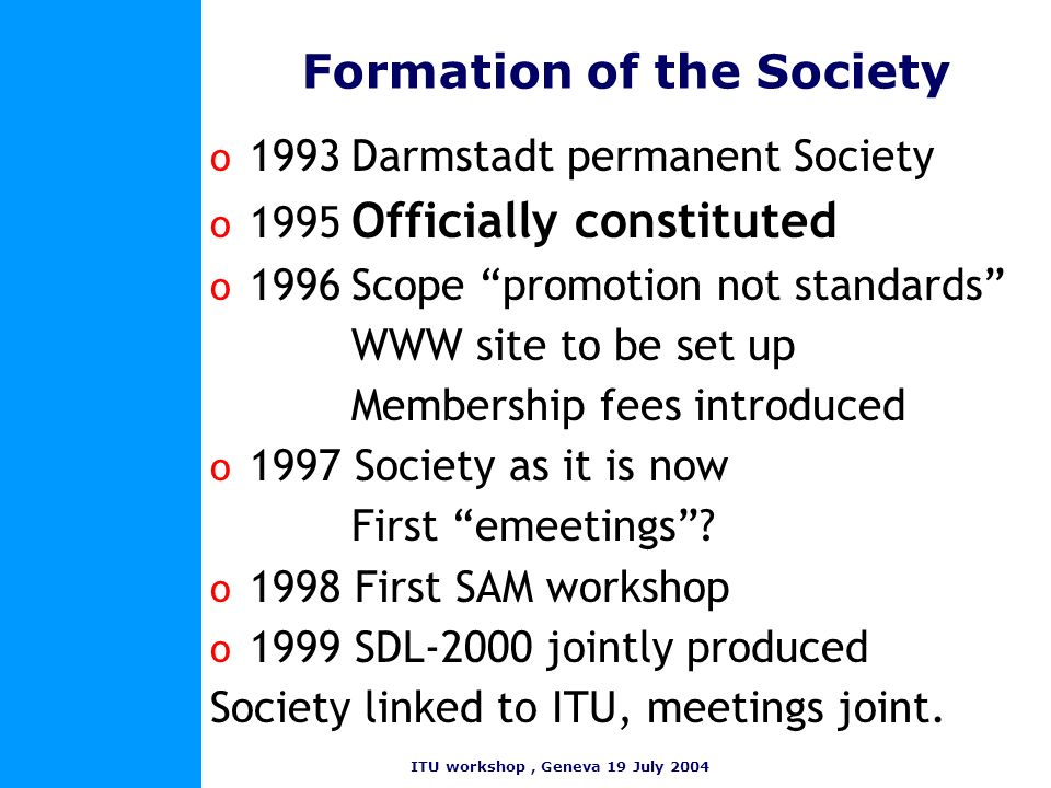 ITU workshop, Geneva 19 July 2004 Formation of the Society o 1993Darmstadt permanent Society o 1995 Officially constituted o 1996Scope promotion not s