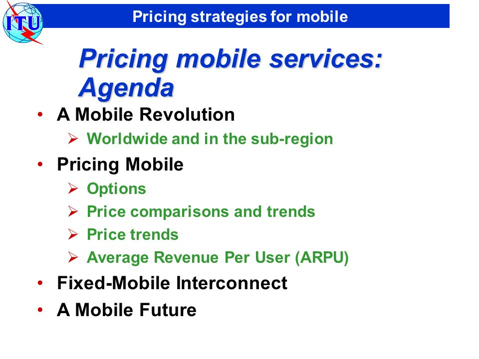 Pricing strategies for mobile Pricing mobile services: Agenda A Mobile Revolution Worldwide and in the sub-region Pricing Mobile Options Price comparisons and trends Price trends Average Revenue Per User (ARPU) Fixed-Mobile Interconnect A Mobile Future