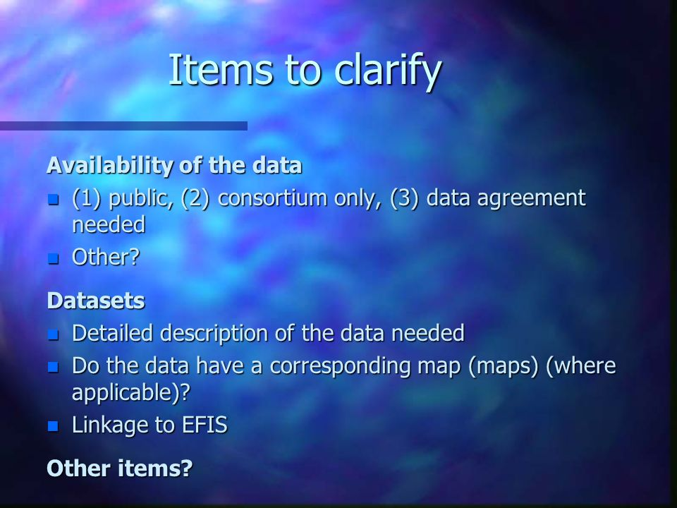 Items to clarify Availability of the data n (1) public, (2) consortium only, (3) data agreement needed n Other.
