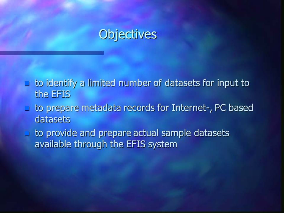 Objectives n to identify a limited number of datasets for input to the EFIS n to prepare metadata records for Internet-, PC based datasets n to provide and prepare actual sample datasets available through the EFIS system