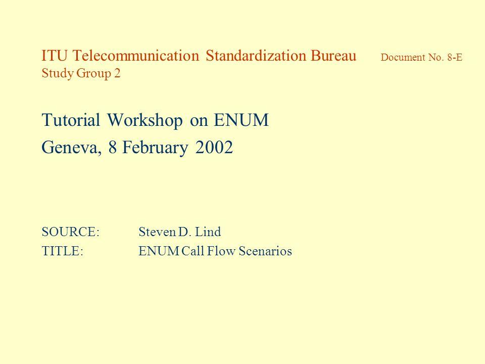 ITU Telecommunication Standardization Bureau Document No. 8-E Study Group 2 Tutorial Workshop on ENUM Geneva, 8 February 2002 SOURCE:Steven D. Lind TI
