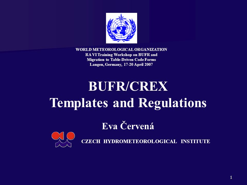 1 BUFR/CREX Templates and Regulations Eva Červená CZECH HYDROMETEOROLOGICAL INSTITUTE WORLD METEOROLOGICAL ORGANIZATION RA VI Training Workshop on BUF