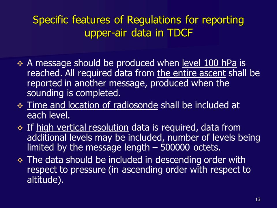 13 Specific features of Regulations for reporting upper-air data in TDCF A message should be produced when level 100 hPa is reached. All required data