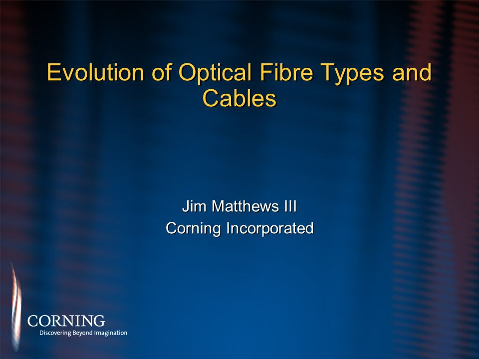 Evolution of Optical Fibre Types and Cables Jim Matthews III Corning Incorporated Jim Matthews III Corning Incorporated