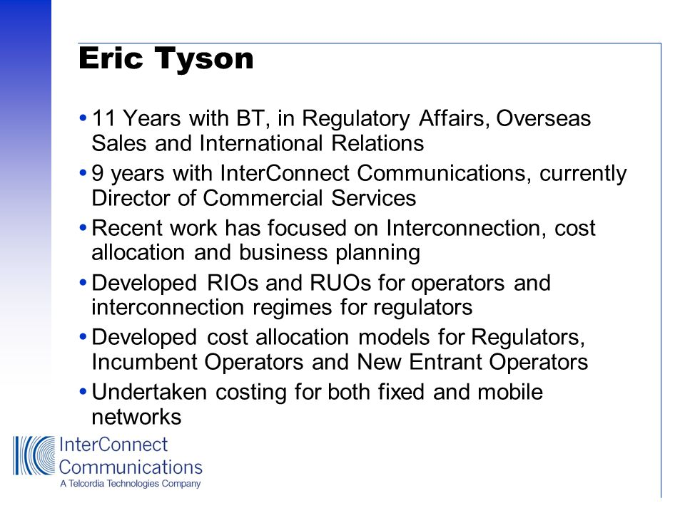 InterConnect Communications Established in 1984 Focused on providing professional services to telecommunications operators, equipment suppliers and regulators Worked in Europe, CEEC, Middle East, Africa and Asia Multi disciplined staff based in the UK drawn from operational positions within operators, regulators, lawyers and suppliers Acquired by the Business Optimisation Services (BOS) of Telcordia Technologies in March 2001