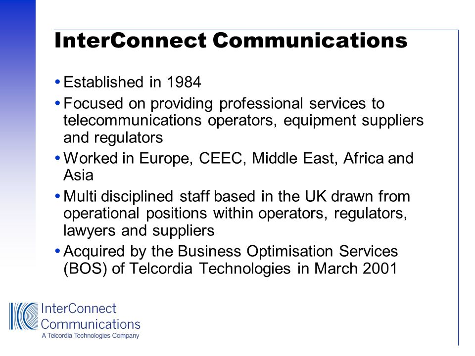 InterConnect Communications Established in 1984 Focused on providing professional services to telecommunications operators, equipment suppliers and re