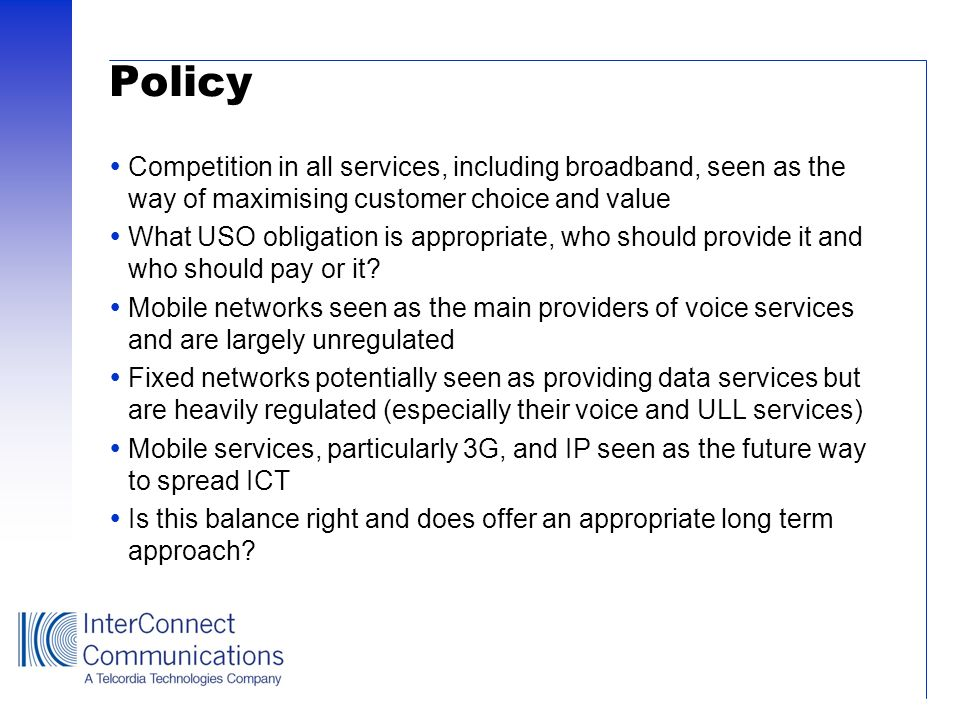 Policy Competition in all services, including broadband, seen as the way of maximising customer choice and value What USO obligation is appropriate, w