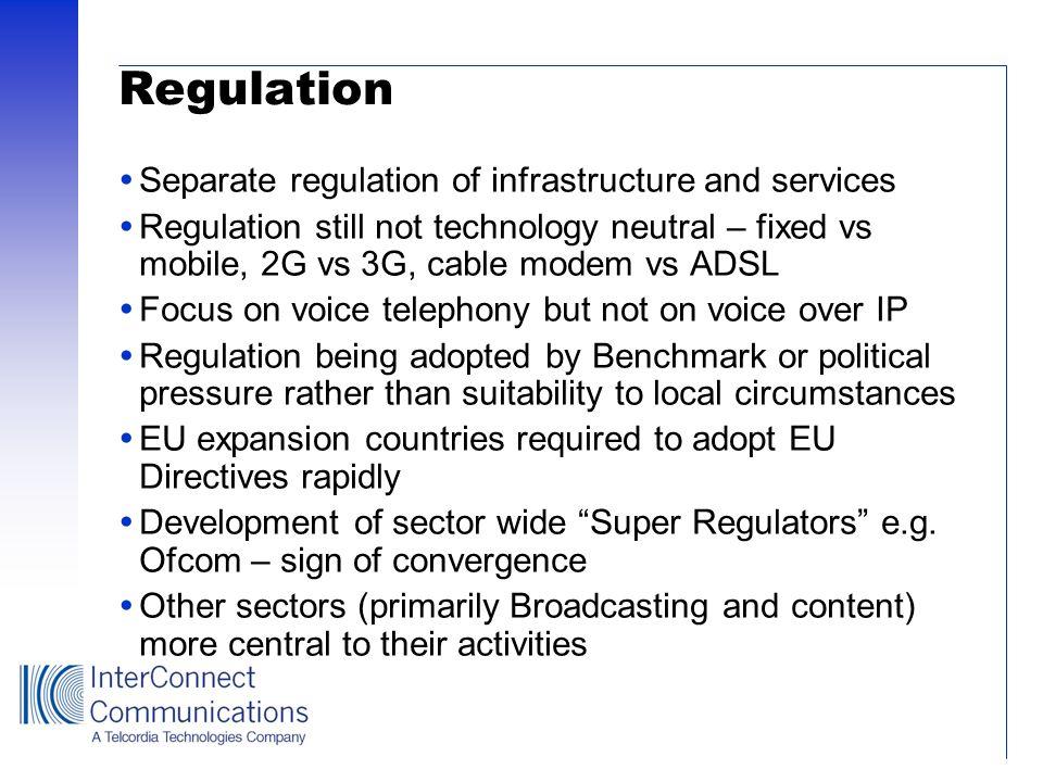 Regulation Separate regulation of infrastructure and services Regulation still not technology neutral – fixed vs mobile, 2G vs 3G, cable modem vs ADSL