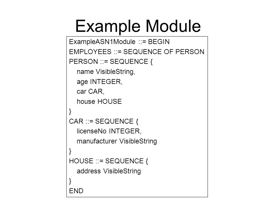 Example Module ExampleASN1Module ::= BEGIN EMPLOYEES ::= SEQUENCE OF PERSON PERSON ::= SEQUENCE { name VisibleString, age INTEGER, car CAR, house HOUS