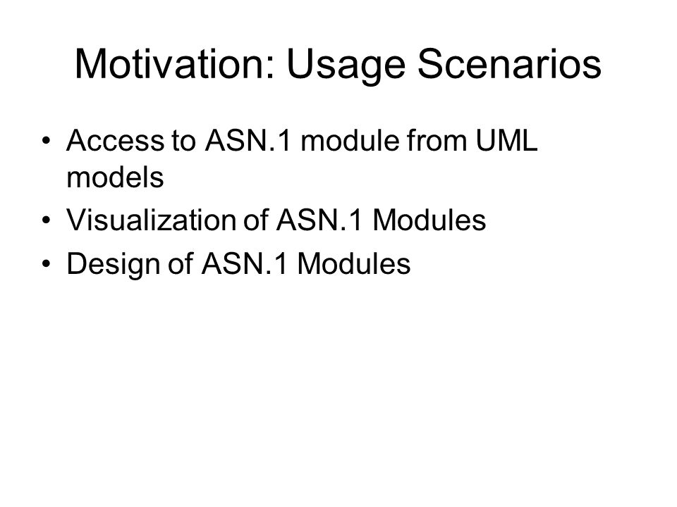 Motivation: Usage Scenarios Access to ASN.1 module from UML models Visualization of ASN.1 Modules Design of ASN.1 Modules