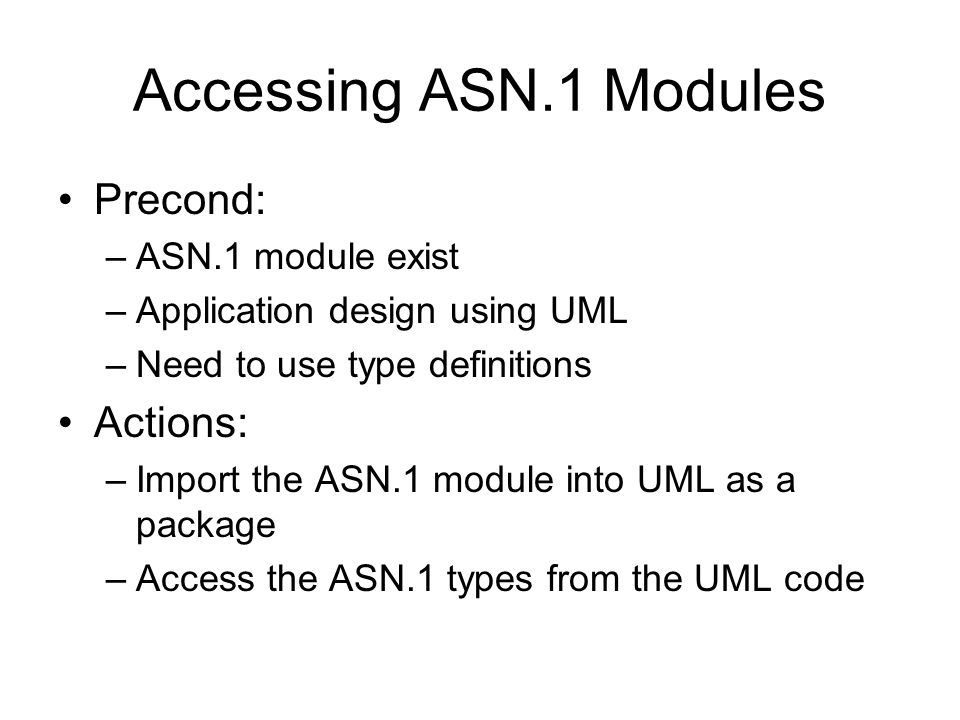 Accessing ASN.1 Modules Precond: –ASN.1 module exist –Application design using UML –Need to use type definitions Actions: –Import the ASN.1 module int