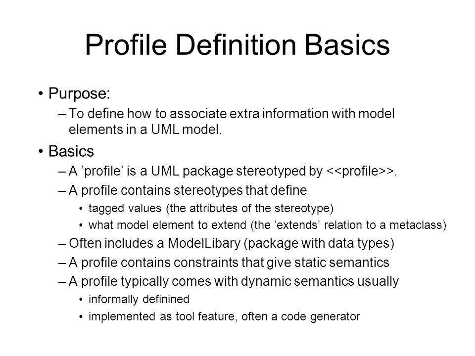 Profile Definition Basics Purpose: –To define how to associate extra information with model elements in a UML model. Basics –A profile is a UML packag