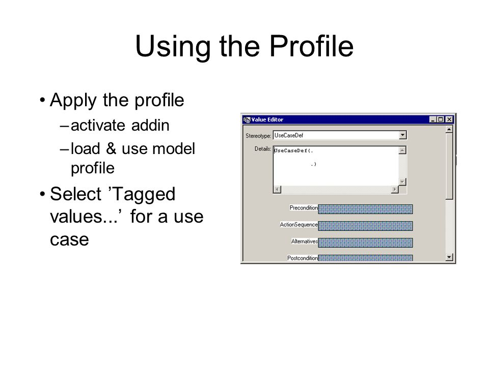 Using the Profile Apply the profile –activate addin –load & use model profile Select Tagged values... for a use case