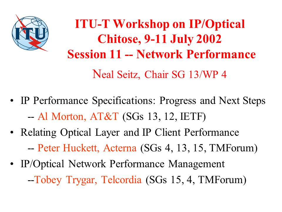 ITU-T Workshop on IP/Optical Chitose, 9-11 July 2002 Session 11 -- Network Performance N eal Seitz, Chair SG 13/WP 4 IP Performance Specifications: Progress and Next Steps -- Al Morton, AT&T (SGs 13, 12, IETF) Relating Optical Layer and IP Client Performance -- Peter Huckett, Acterna (SGs 4, 13, 15, TMForum) IP/Optical Network Performance Management --Tobey Trygar, Telcordia (SGs 15, 4, TMForum)
