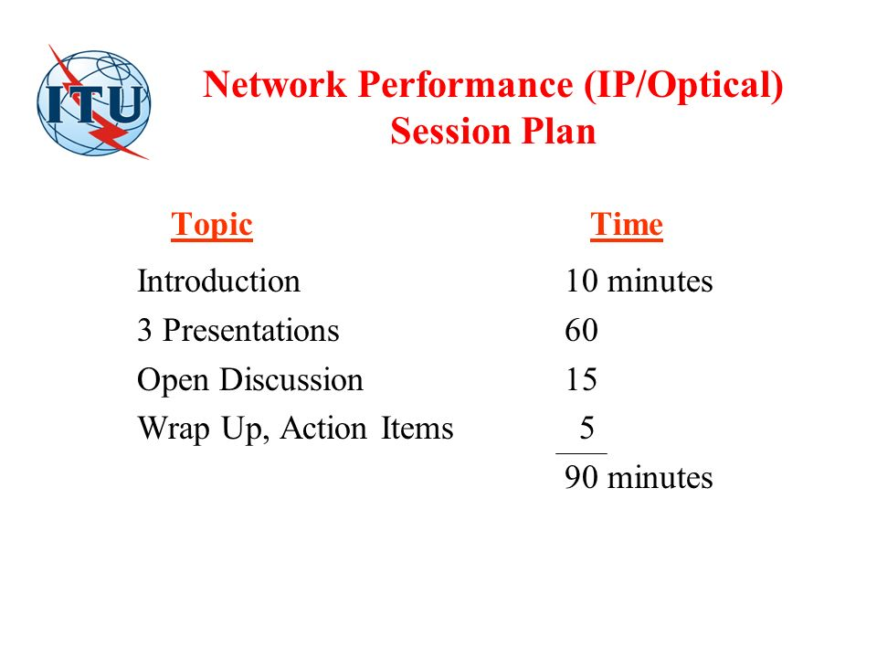 Network Performance (IP/Optical) Session Plan Topic Time Introduction 10 minutes 3 Presentations 60 Open Discussion15 Wrap Up, Action Items 5 90 minutes