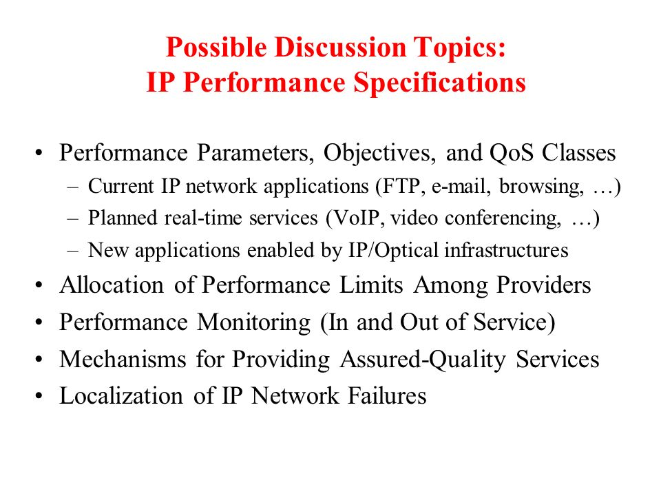 Possible Discussion Topics: IP Performance Specifications Performance Parameters, Objectives, and QoS Classes –Current IP network applications (FTP, e-mail, browsing, …) –Planned real-time services (VoIP, video conferencing, …) –New applications enabled by IP/Optical infrastructures Allocation of Performance Limits Among Providers Performance Monitoring (In and Out of Service) Mechanisms for Providing Assured-Quality Services Localization of IP Network Failures