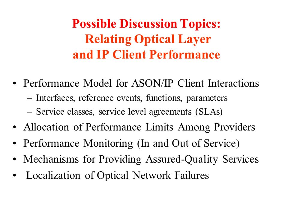 Possible Discussion Topics: Relating Optical Layer and IP Client Performance Performance Model for ASON/IP Client Interactions –Interfaces, reference events, functions, parameters –Service classes, service level agreements (SLAs) Allocation of Performance Limits Among Providers Performance Monitoring (In and Out of Service) Mechanisms for Providing Assured-Quality Services Localization of Optical Network Failures