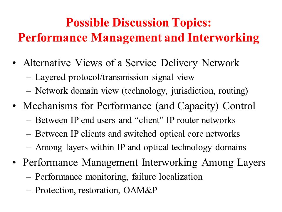 Possible Discussion Topics: Performance Management and Interworking Alternative Views of a Service Delivery Network –Layered protocol/transmission signal view –Network domain view (technology, jurisdiction, routing) Mechanisms for Performance (and Capacity) Control –Between IP end users and client IP router networks –Between IP clients and switched optical core networks –Among layers within IP and optical technology domains Performance Management Interworking Among Layers –Performance monitoring, failure localization –Protection, restoration, OAM&P