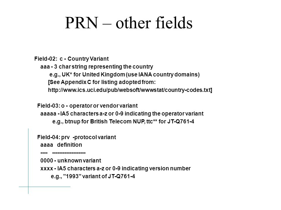 PRN – other fields Field-02: c - Country Variant aaa - 3 char string representing the country e.g., UK* for United Kingdom (use IANA country domains) [See Appendix C for listing adopted from: http://www.ics.uci.edu/pub/websoft/wwwstat/country-codes.txt] Field-03: o - operator or vendor variant aaaaa - IA5 characters a-z or 0-9 indicating the operator variant e.g., btnup for British Telecom NUP, ttc** for JT-Q761-4 Field-04: prv -protocol variant aaaa definition ---- ------------------- 0000 - unknown variant xxxx - IA5 characters a-z or 0-9 indicating version number e.g., 1993 variant of JT-Q761-4