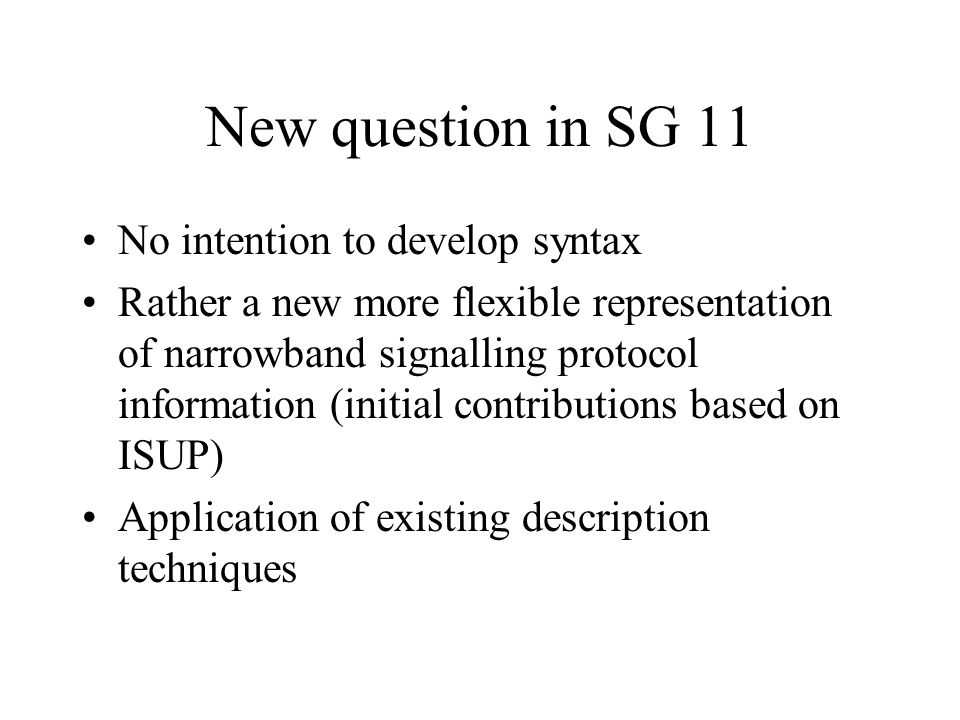 New question in SG 11 No intention to develop syntax Rather a new more flexible representation of narrowband signalling protocol information (initial contributions based on ISUP) Application of existing description techniques