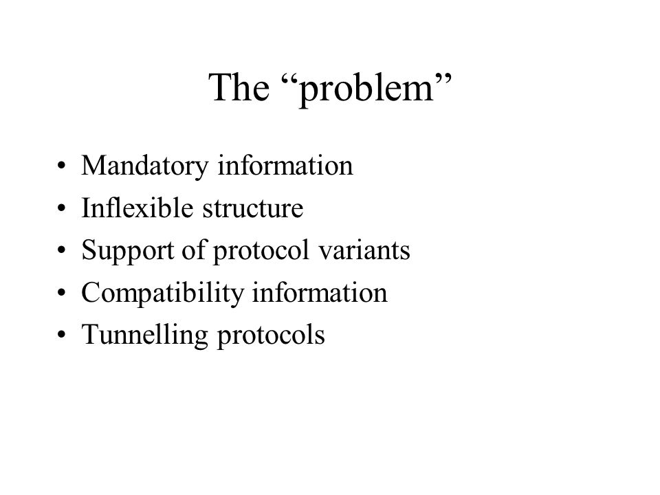 The problem Mandatory information Inflexible structure Support of protocol variants Compatibility information Tunnelling protocols