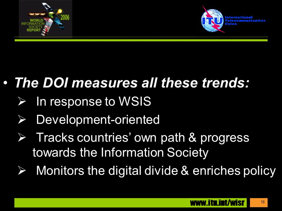 www.itu.int/wisr 18 The DOI measures all these trends: In response to WSIS Development-oriented Tracks countries own path & progress towards the Information Society Monitors the digital divide & enriches policy