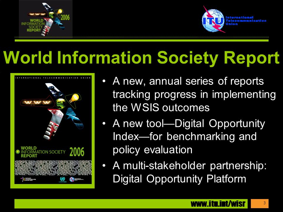 www.itu.int/wisr 3 World Information Society Report A new, annual series of reports tracking progress in implementing the WSIS outcomes A new toolDigital Opportunity Indexfor benchmarking and policy evaluation A multi-stakeholder partnership: Digital Opportunity Platform