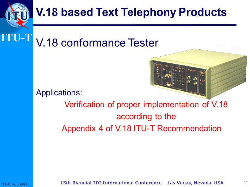 ITU-T 10 14-16 July 2003 15th Biennial TDI International Conference – Las Vegas, Nevada, USA V.18 conformance Tester Applications: Verification of proper implementation of V.18 according to the Appendix 4 of V.18 ITU-T Recommendation V.18 based Text Telephony Products