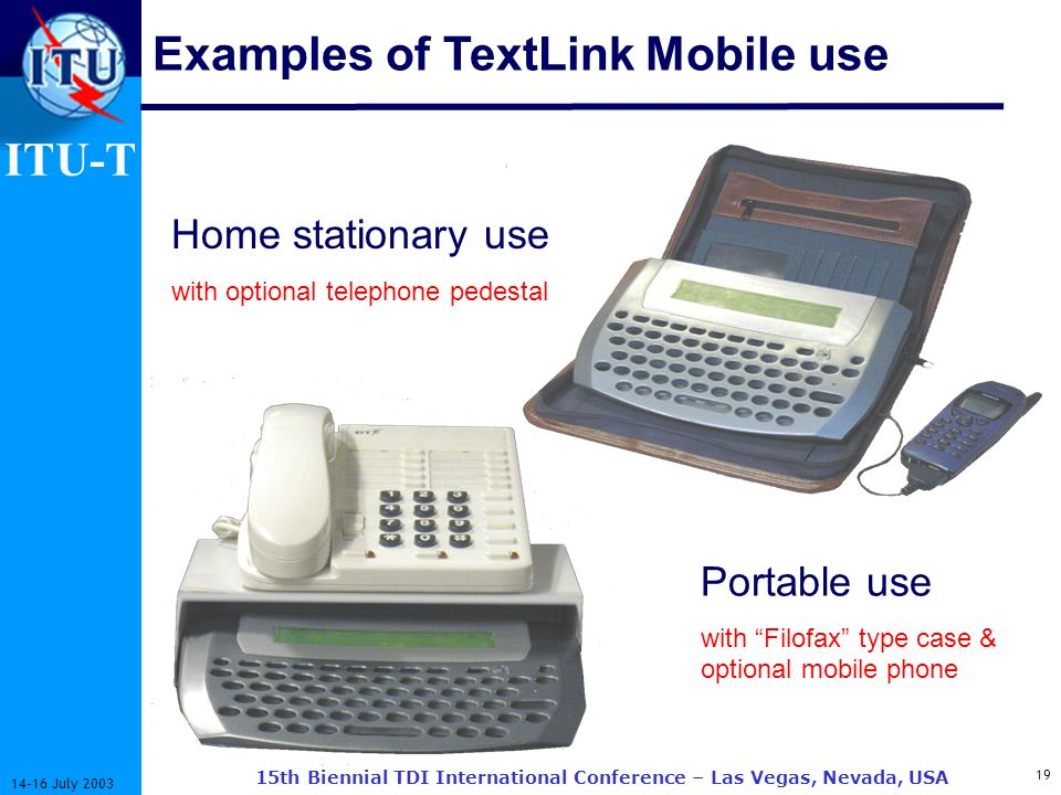 ITU-T 19 14-16 July 2003 15th Biennial TDI International Conference – Las Vegas, Nevada, USA Examples of TextLink Mobile use Home stationary use with optional telephone pedestal Portable use with Filofax type case & optional mobile phone