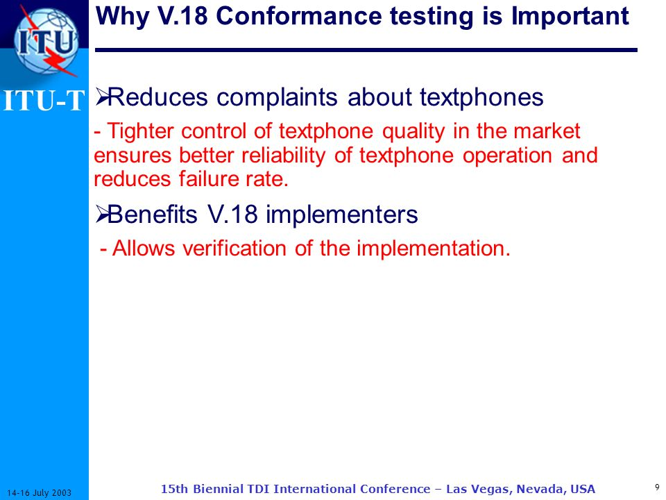 ITU-T 9 14-16 July 2003 15th Biennial TDI International Conference – Las Vegas, Nevada, USA Why V.18 Conformance testing is Important Reduces complaints about textphones - Tighter control of textphone quality in the market ensures better reliability of textphone operation and reduces failure rate.