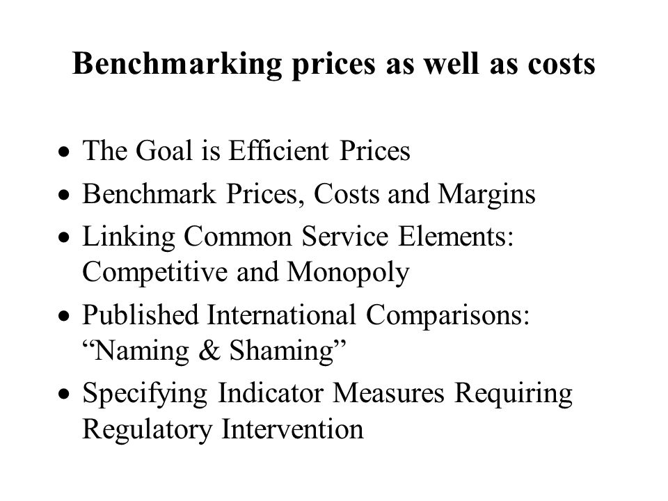 Benchmarking prices as well as costs The Goal is Efficient Prices Benchmark Prices, Costs and Margins Linking Common Service Elements: Competitive and Monopoly Published International Comparisons: Naming & Shaming Specifying Indicator Measures Requiring Regulatory Intervention
