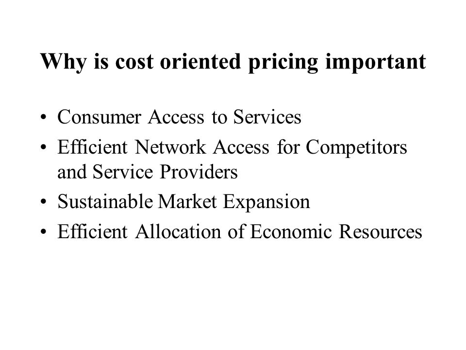Why is cost oriented pricing important Consumer Access to Services Efficient Network Access for Competitors and Service Providers Sustainable Market Expansion Efficient Allocation of Economic Resources