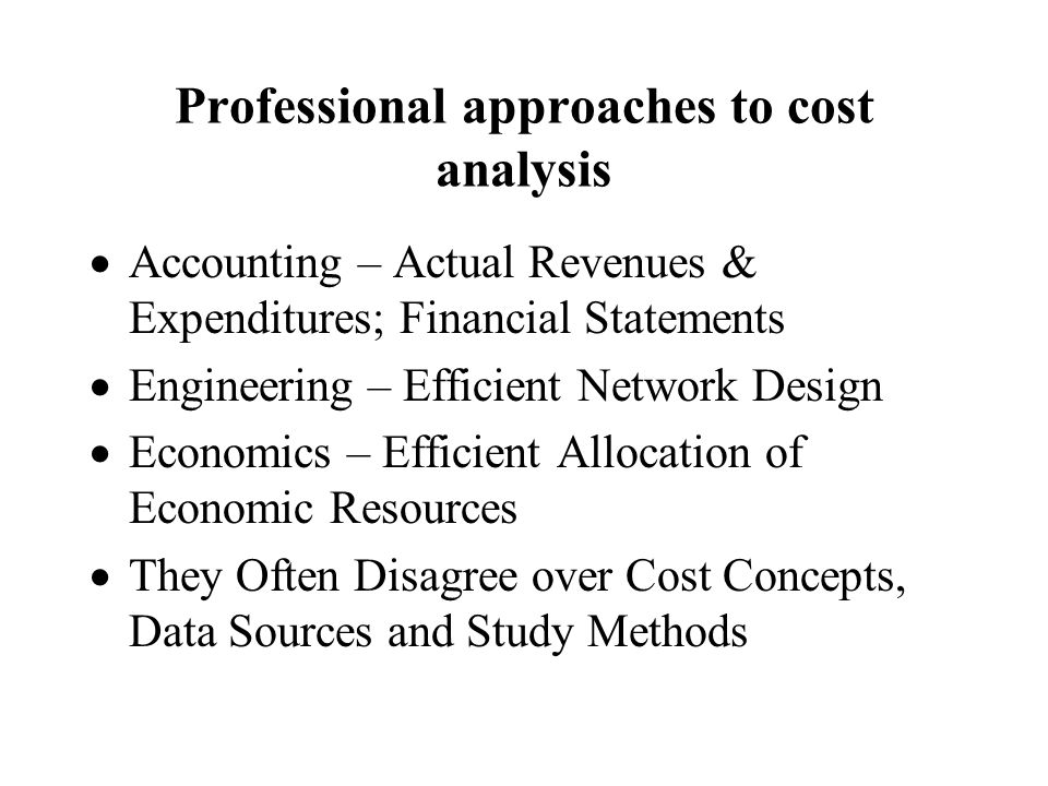 Professional approaches to cost analysis Accounting – Actual Revenues & Expenditures; Financial Statements Engineering – Efficient Network Design Economics – Efficient Allocation of Economic Resources They Often Disagree over Cost Concepts, Data Sources and Study Methods