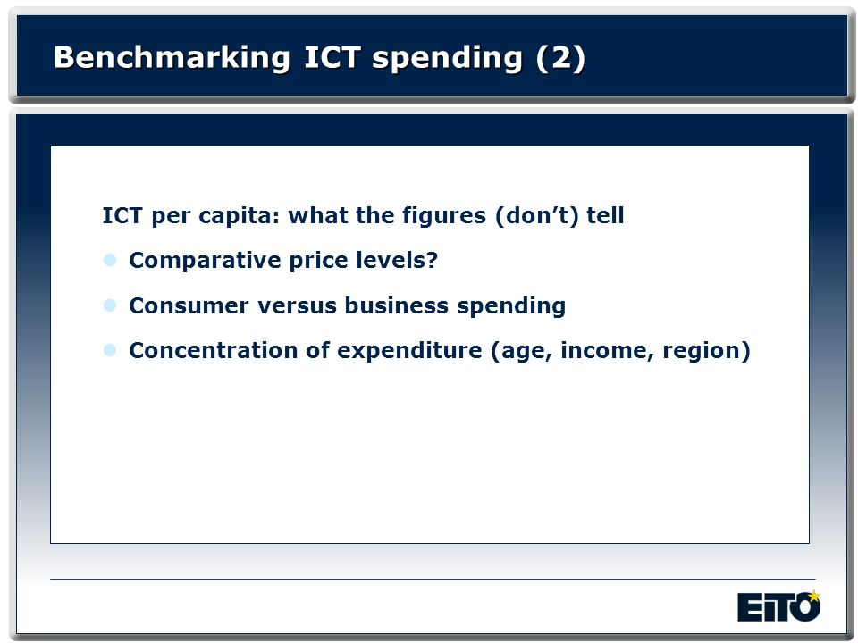 Benchmarking ICT spending (2) ICT per capita: what the figures (dont) tell Comparative price levels? Consumer versus business spending Concentration o