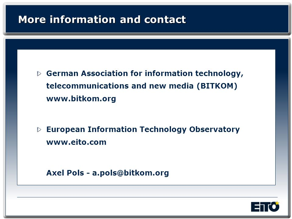 More information and contact German Association for information technology, telecommunications and new media (BITKOM) www.bitkom.org European Information Technology Observatory www.eito.com Axel Pols - a.pols@bitkom.org