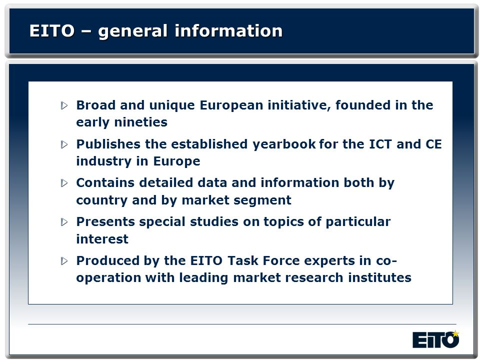 EITO – general information Broad and unique European initiative, founded in the early nineties Publishes the established yearbook for the ICT and CE i