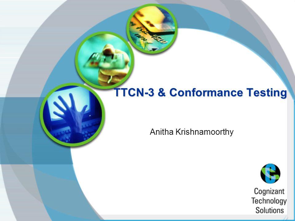 TTCN-3 & Conformance Testing Anitha Krishnamoorthy