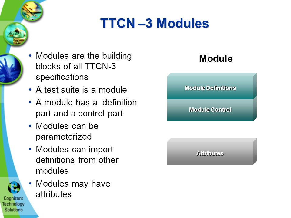 TTCN –3 Modules Modules are the building blocks of all TTCN-3 specifications A test suite is a module A module has a definition part and a control part Modules can be parameterized Modules can import definitions from other modules Modules may have attributes Module Attributes Module Control Module Definitions