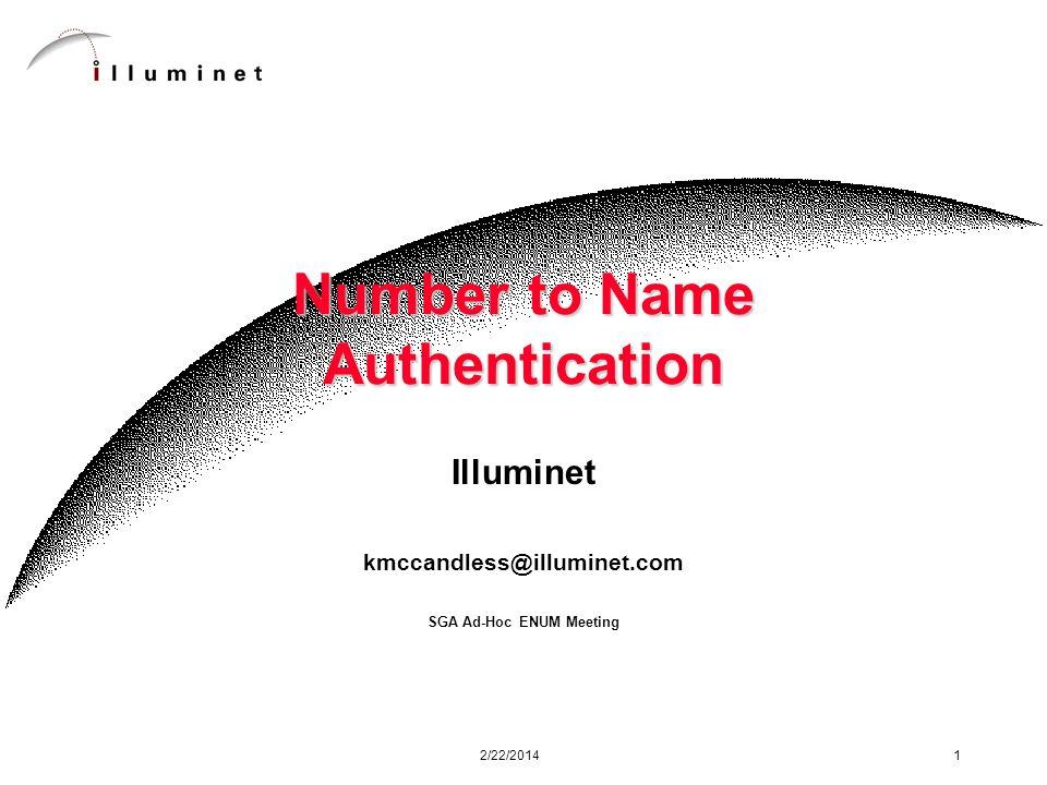 2/22/2014 1 Number to Name Authentication Illuminet kmccandless@illuminet.com SGA Ad-Hoc ENUM Meeting