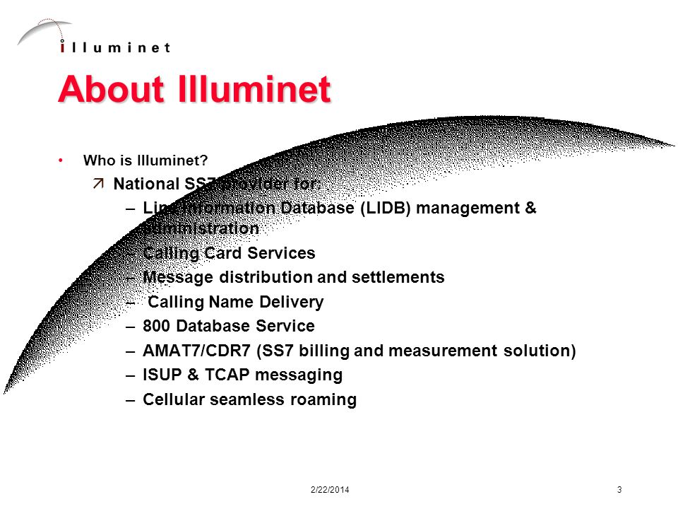 2/22/2014 3 About Illuminet Who is Illuminet? äNational SS7 provider for: –Line Information Database (LIDB) management & administration –Calling Card
